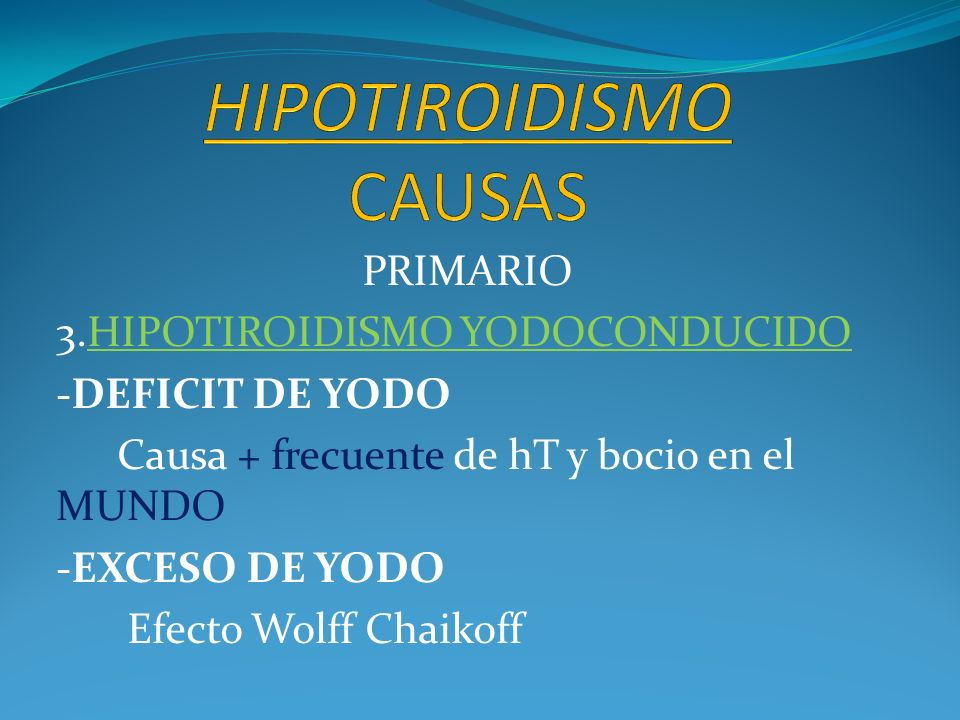 PRIMARIO 3.HIPOTIROIDISMO YODOCONDUCIDO -DEFICIT DE YODO Causa + frecuente de hT y bocio en el MUNDO -EXCESO DE YODO Efecto Wolff Chaikoff
