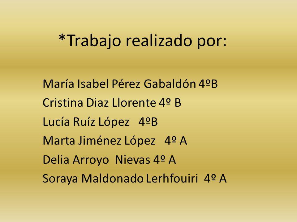 *Trabajo realizado por: María Isabel Pérez Gabaldón 4ºB Cristina Diaz Llorente 4º B Lucía Ruíz López 4ºB Marta Jiménez López 4º A Delia Arroyo Nievas