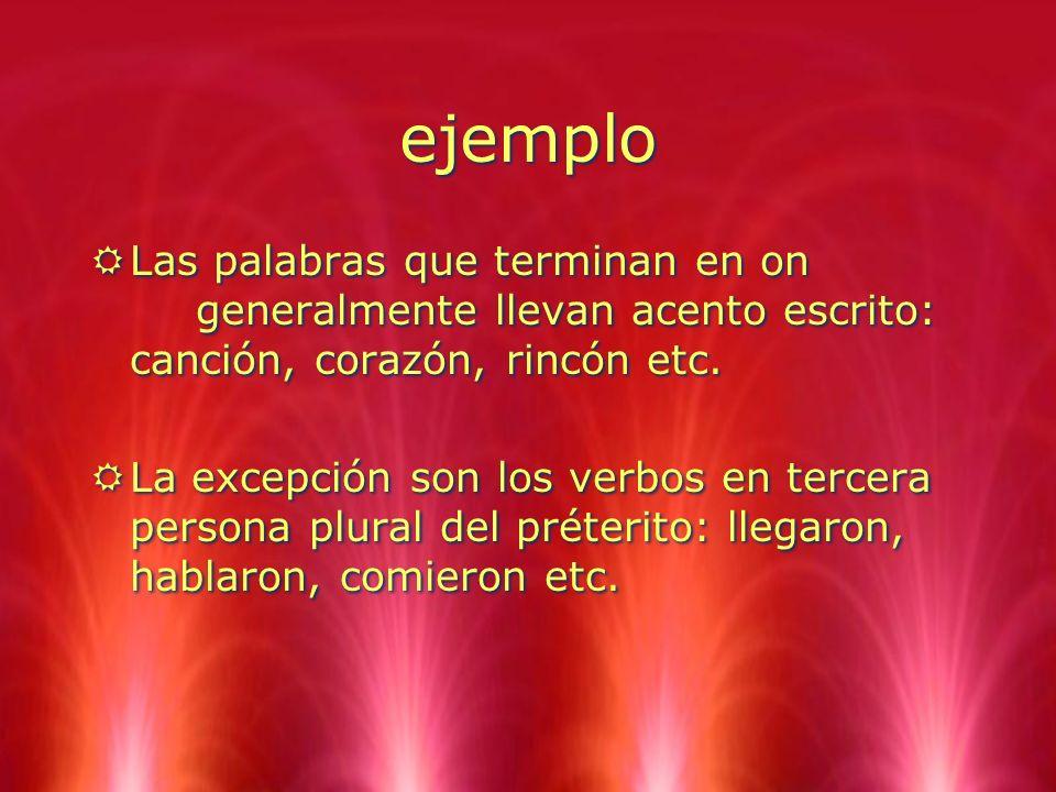 ejemplo RLas palabras que terminan en on generalmente llevan acento escrito: canción, corazón, rincón etc. RLa excepción son los verbos en tercera per