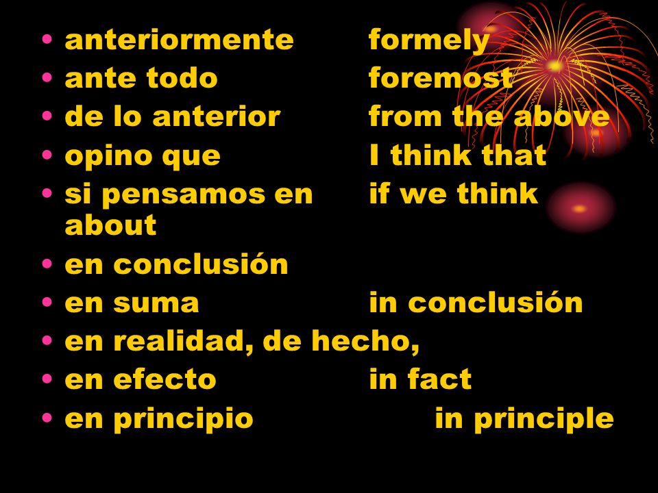 anteriormenteformely ante todoforemost de lo anteriorfrom the above opino que I think that si pensamos enif we think about en conclusión en sumain conclusión en realidad, de hecho, en efectoin fact en principioin principle
