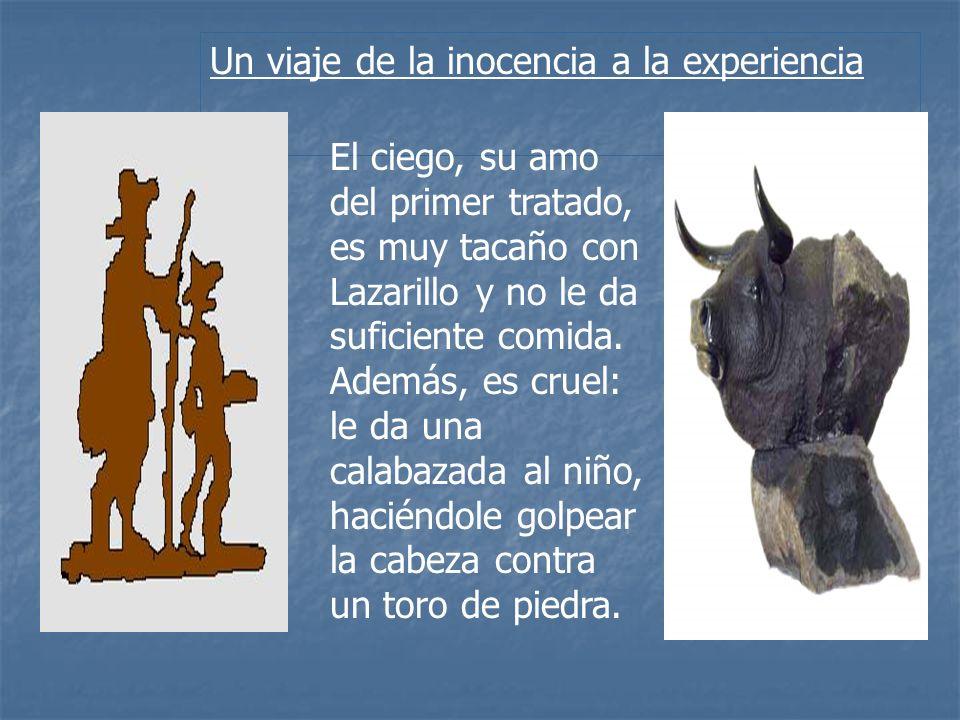 Un viaje de la inocencia a la experiencia El ciego, su amo del primer tratado, es muy tacaño con Lazarillo y no le da suficiente comida. Además, es cr
