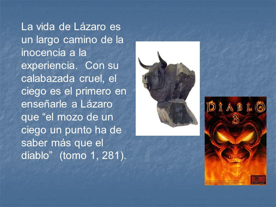 La vida de Lázaro es un largo camino de la inocencia a la experiencia. Con su calabazada cruel, el ciego es el primero en enseñarle a Lázaro que el mo