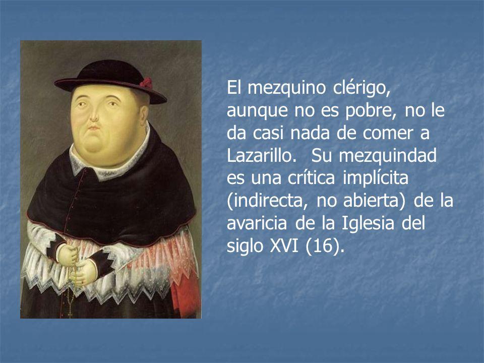 El mezquino clérigo, aunque no es pobre, no le da casi nada de comer a Lazarillo. Su mezquindad es una crítica implícita (indirecta, no abierta) de la