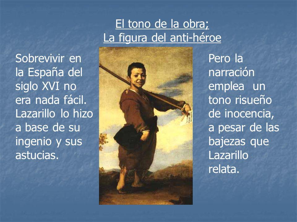 El tono de la obra; La figura del anti-héroe Sobrevivir en la España del siglo XVI no era nada fácil. Lazarillo lo hizo a base de su ingenio y sus ast