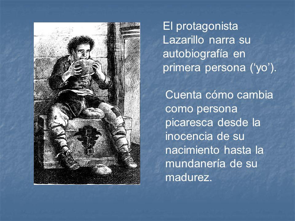 El protagonista Lazarillo narra su autobiografía en primera persona (yo). Cuenta cómo cambia como persona picaresca desde la inocencia de su nacimient
