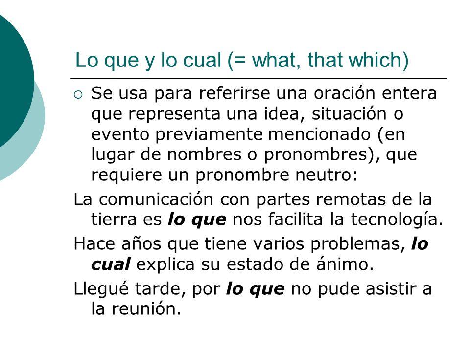Lo que y lo cual (= what, that which) Se usa para referirse una oración entera que representa una idea, situación o evento previamente mencionado (en