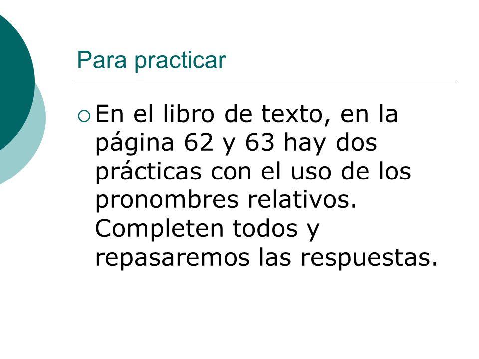 Para practicar En el libro de texto, en la página 62 y 63 hay dos prácticas con el uso de los pronombres relativos. Completen todos y repasaremos las