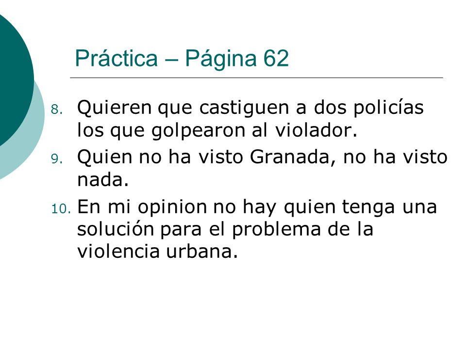 Práctica – Página 62 8. Quieren que castiguen a dos policías los que golpearon al violador. 9. Quien no ha visto Granada, no ha visto nada. 10. En mi