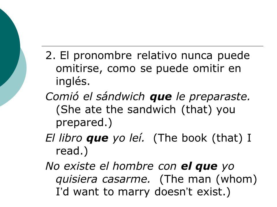 2. El pronombre relativo nunca puede omitirse, como se puede omitir en inglés. Comió el sándwich que le preparaste. (She ate the sandwich (that) you p