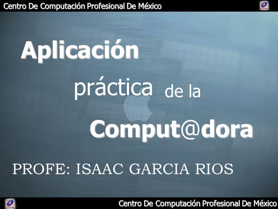 Centro De Computación Profesional De México Aplicación práctica de la Computdora Comput@dora PROFE: ISAAC GARCIA RIOS
