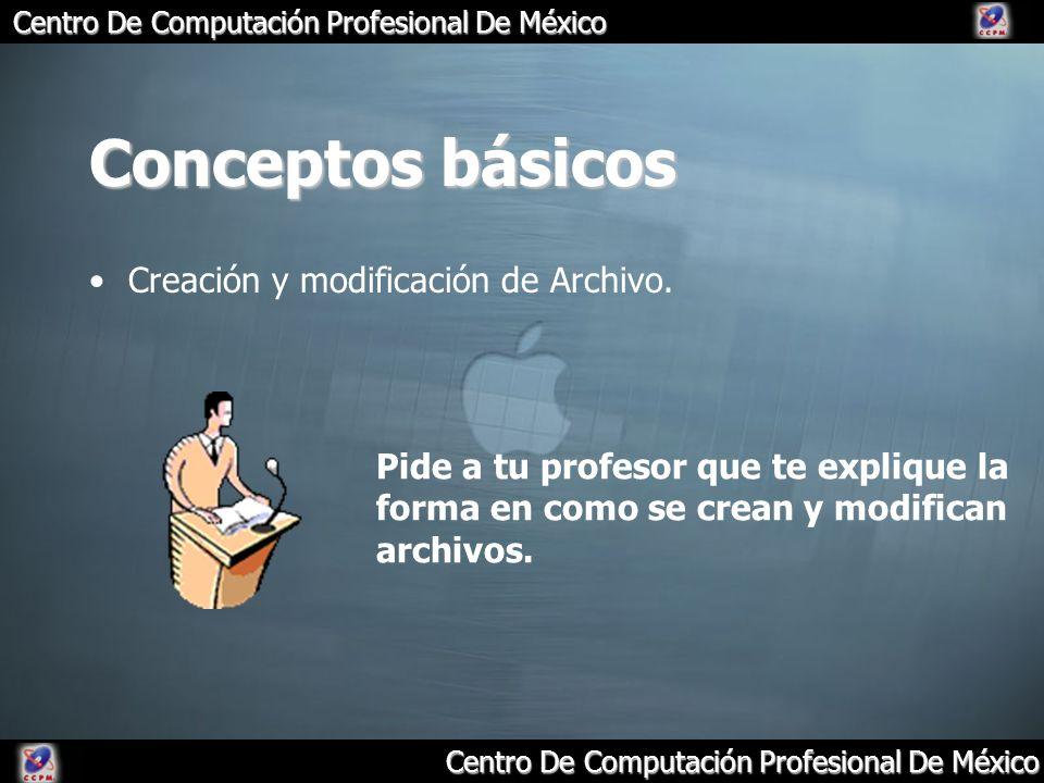 Centro De Computación Profesional De México Conceptos básicos Creación y modificación de Archivo. Pide a tu profesor que te explique la forma en como