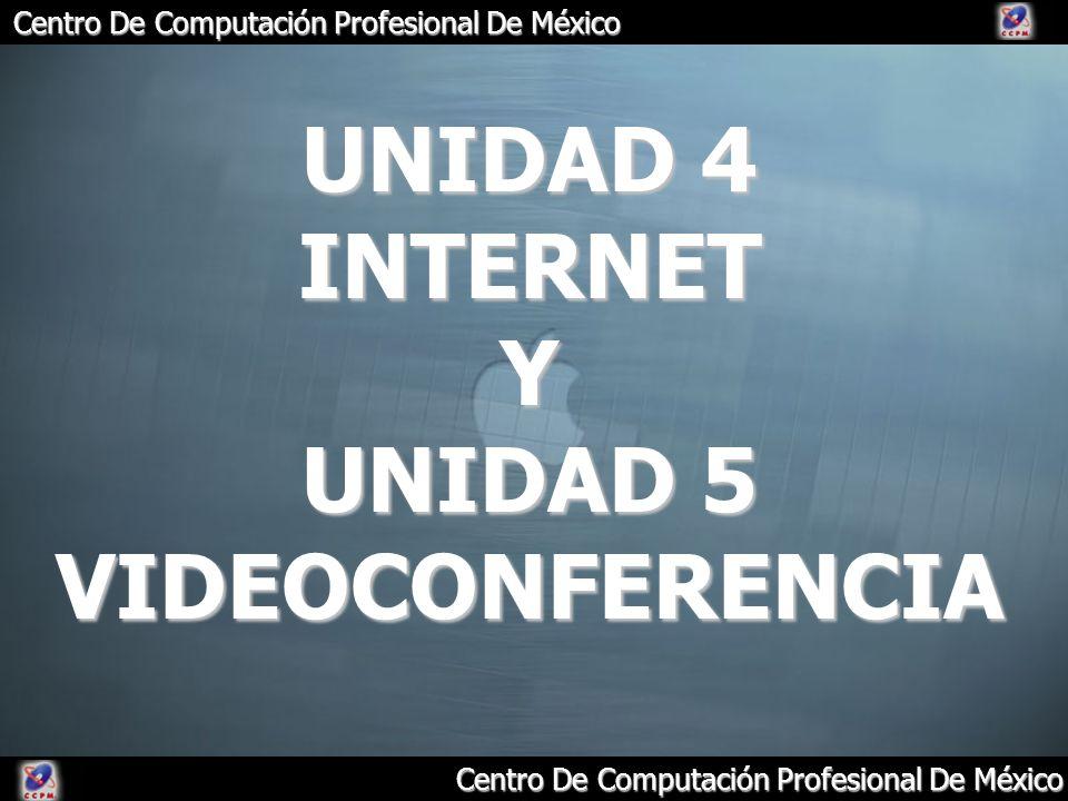 Centro De Computación Profesional De México UNIDAD 4 INTERNET Y UNIDAD 5 VIDEOCONFERENCIA