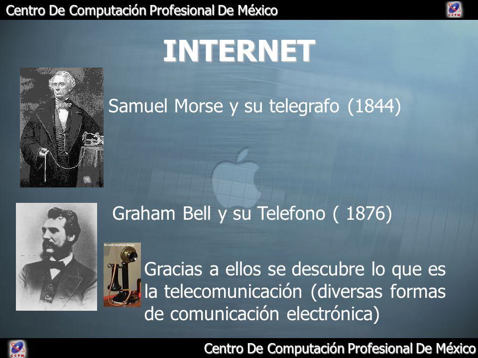 Centro De Computación Profesional De México Samuel Morse y su telegrafo (1844) Graham Bell y su Telefono ( 1876) INTERNET Gracias a ellos se descubre