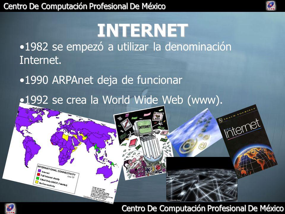Centro De Computación Profesional De México INTERNET 1982 se empezó a utilizar la denominación Internet. 1990 ARPAnet deja de funcionar 1992 se crea l