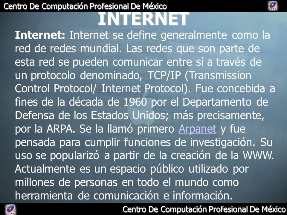 Centro De Computación Profesional De México INTERNET Internet: Internet se define generalmente como la red de redes mundial. Las redes que son parte d