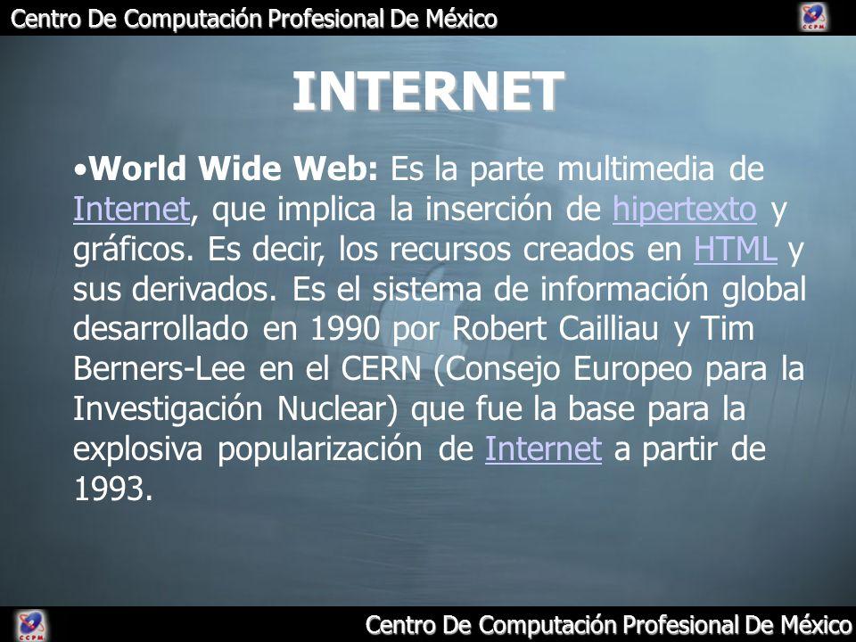 Centro De Computación Profesional De México INTERNET World Wide Web: Es la parte multimedia de Internet, que implica la inserción de hipertexto y gráf