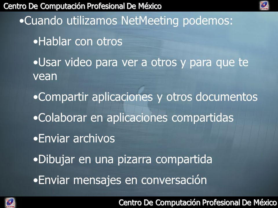 Centro De Computación Profesional De México Cuando utilizamos NetMeeting podemos: Hablar con otros Usar video para ver a otros y para que te vean Comp