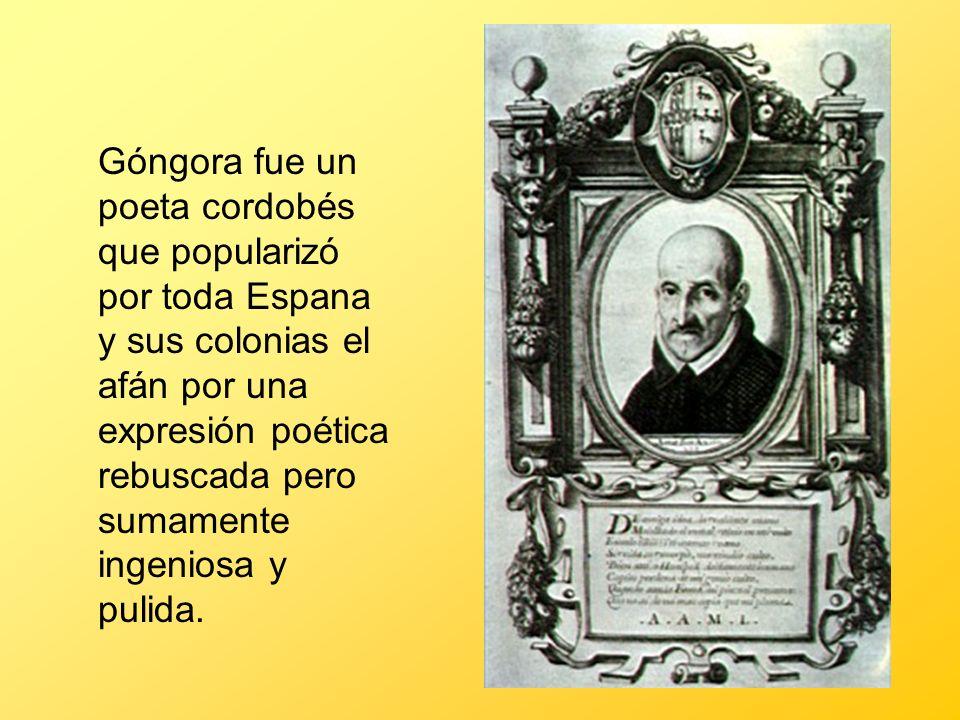 Góngora fue un poeta cordobés que popularizó por toda Espana y sus colonias el afán por una expresión poética rebuscada pero sumamente ingeniosa y pul