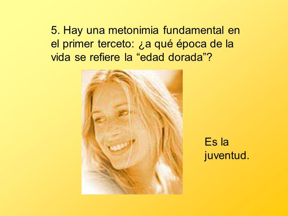 5. Hay una metonimia fundamental en el primer terceto: ¿a qué época de la vida se refiere la edad dorada? Es la juventud.