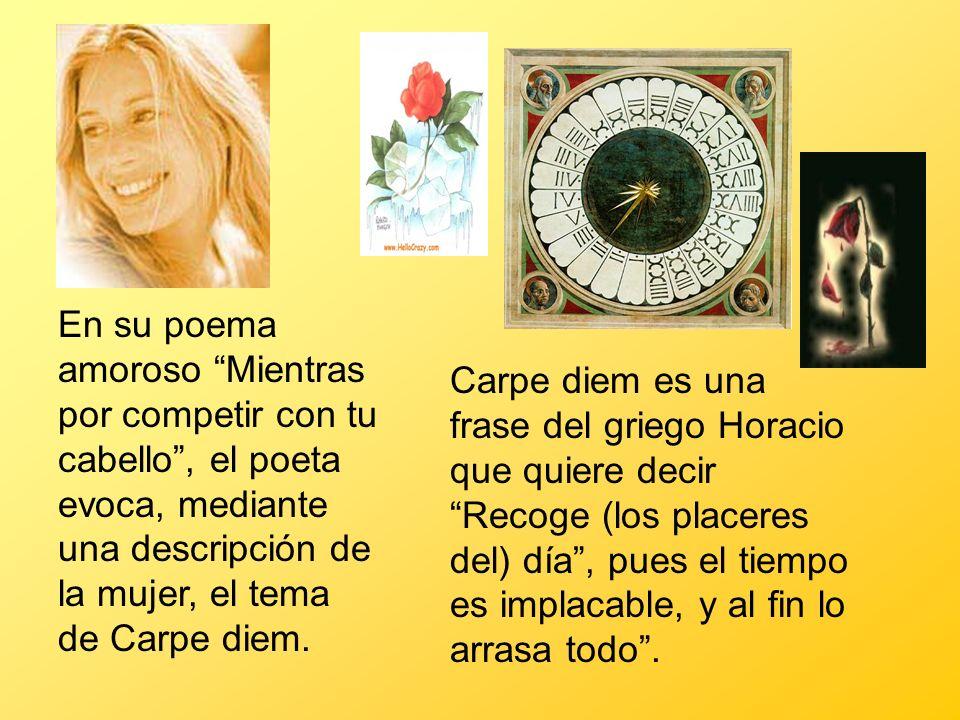 En su poema amoroso Mientras por competir con tu cabello, el poeta evoca, mediante una descripción de la mujer, el tema de Carpe diem. Carpe diem es u