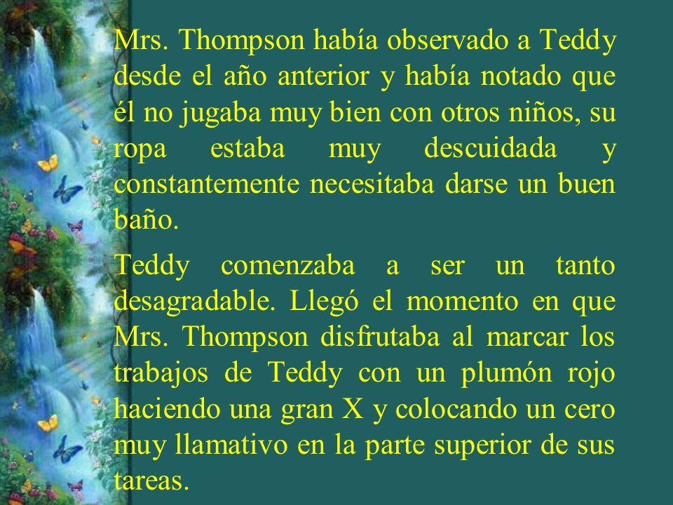 Mrs. Thompson había observado a Teddy desde el año anterior y había notado que él no jugaba muy bien con otros niños, su ropa estaba muy descuidada y