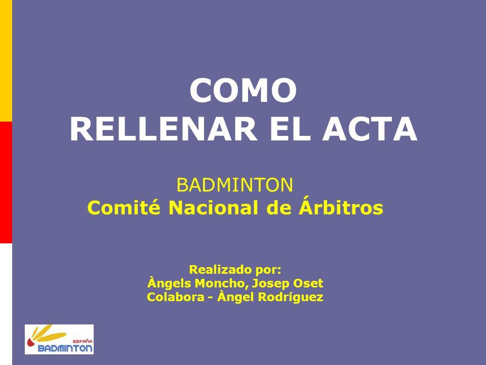COMO RELLENAR EL ACTA BADMINTON Comité Nacional de Árbitros Realizado por: Àngels Moncho, Josep Oset Colabora - Àngel Rodríguez