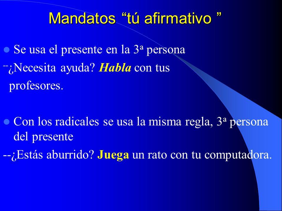 Mandatos tú afirmativo Mandatos tú afirmativo Se usa el presente en la 3 a persona -- ¿Necesita ayuda.
