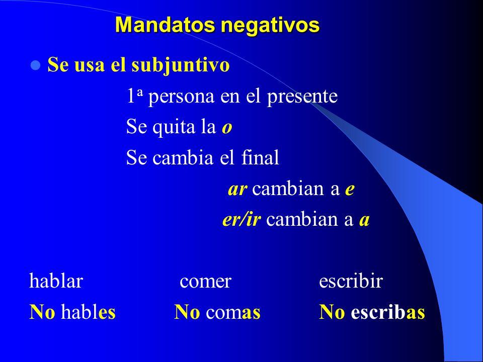 Mandatos negativos Se usa el subjuntivo 1 a persona en el presente Se quita la o Se cambia el final ar cambian a e er/ir cambian a a hablar comerescribir No hablesNo comasNo escribas