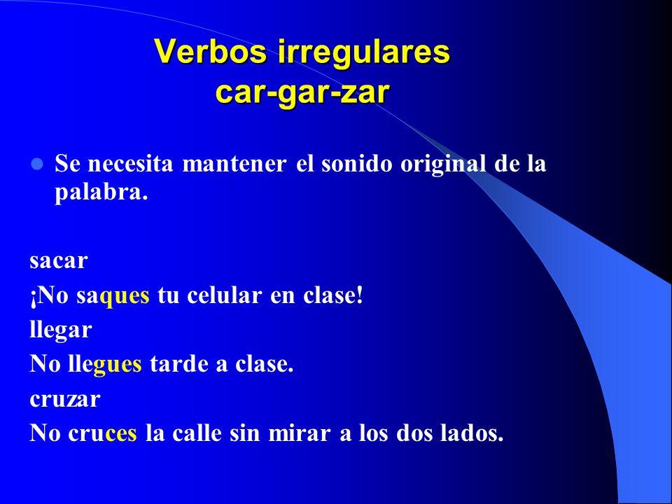 Verbos irregulares car-gar-zar Se necesita mantener el sonido original de la palabra.