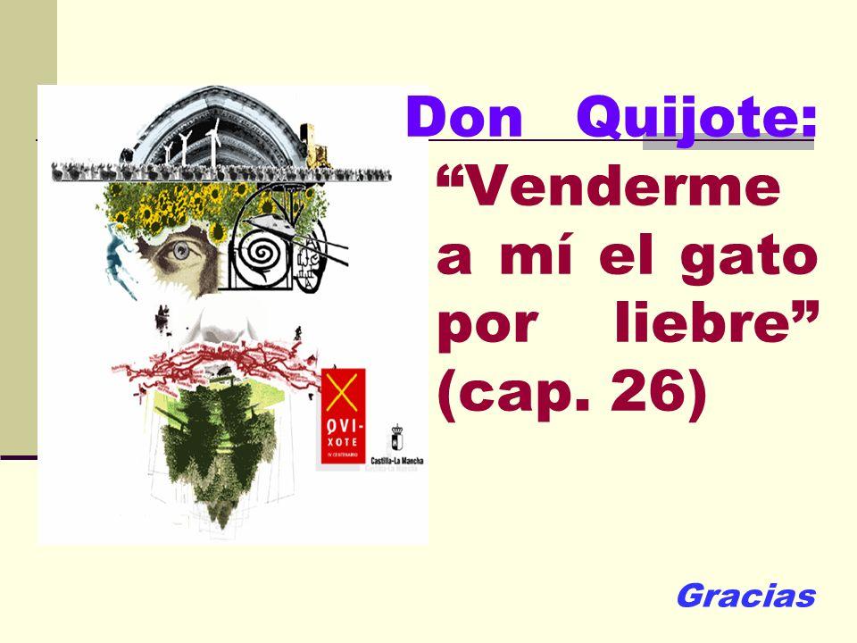 Don Quijote: Venderme a mí el gato por liebre (cap. 26) Gracias