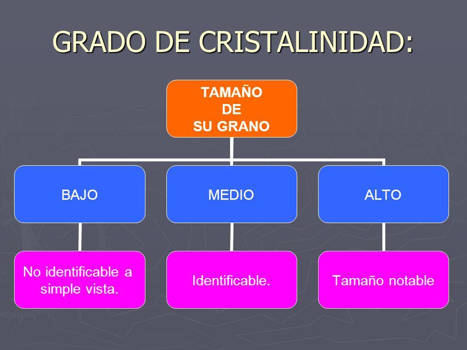 GRADO DE CRISTALINIDAD: TAMAÑO DE SU GRANO BAJO No identificable a simple vista. MEDIO Identificable. ALTO Tamaño notable