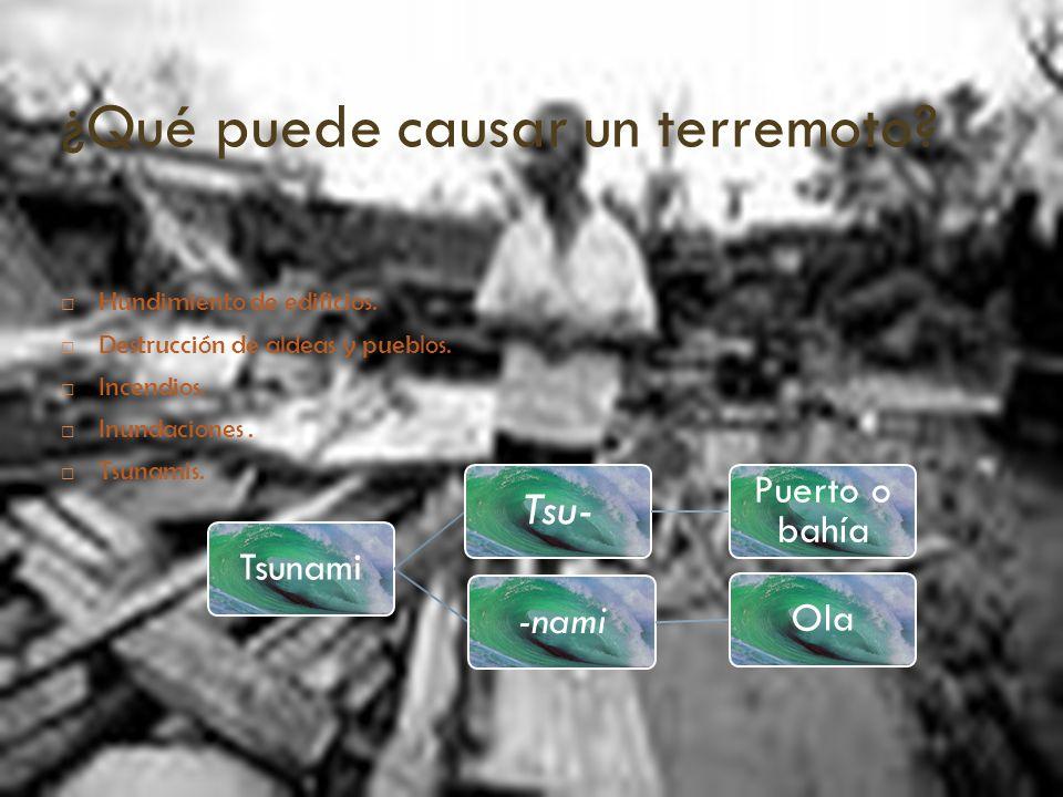 ¿Qué puede causar un terremoto? Hundimiento de edificios. Destrucción de aldeas y pueblos. Incendios. Inundaciones. Tsunamis. Tsunami Tsu- Puerto o ba