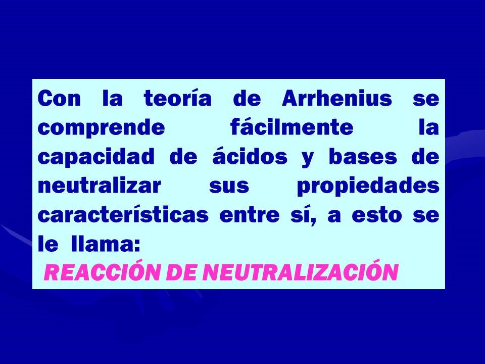 Con la teoría de Arrhenius se comprende fácilmente la capacidad de ácidos y bases de neutralizar sus propiedades características entre sí, a esto se l