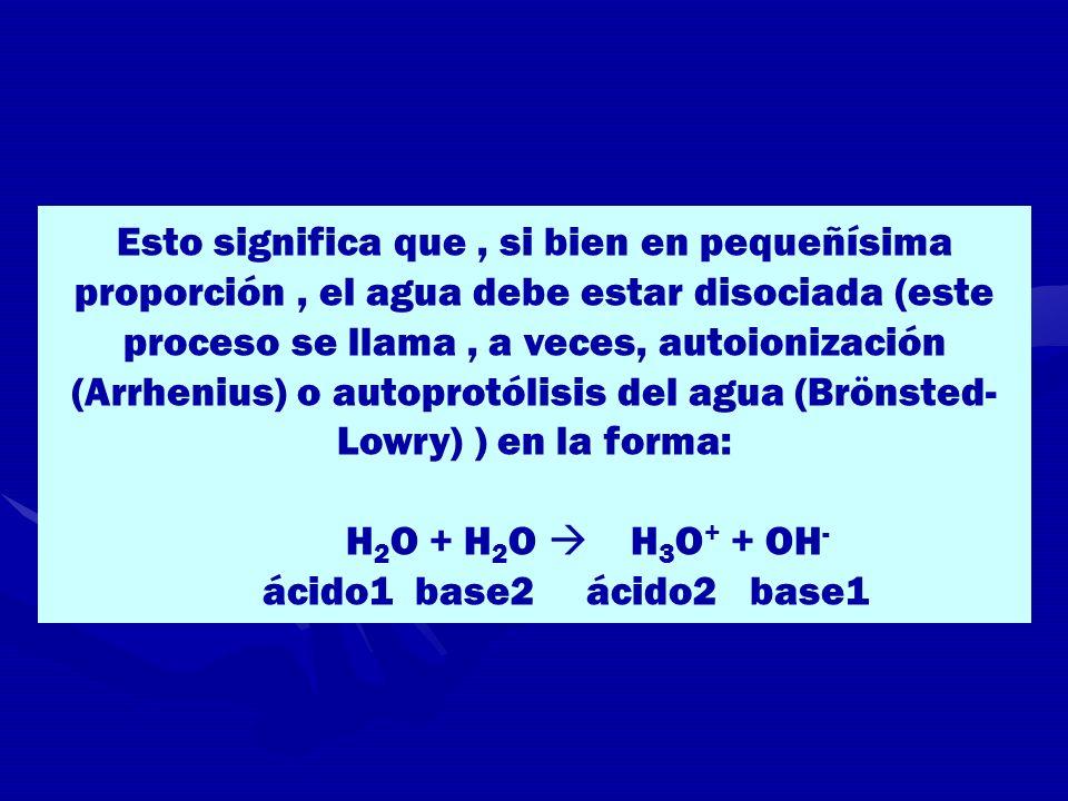 Esto significa que, si bien en pequeñísima proporción, el agua debe estar disociada (este proceso se llama, a veces, autoionización (Arrhenius) o auto