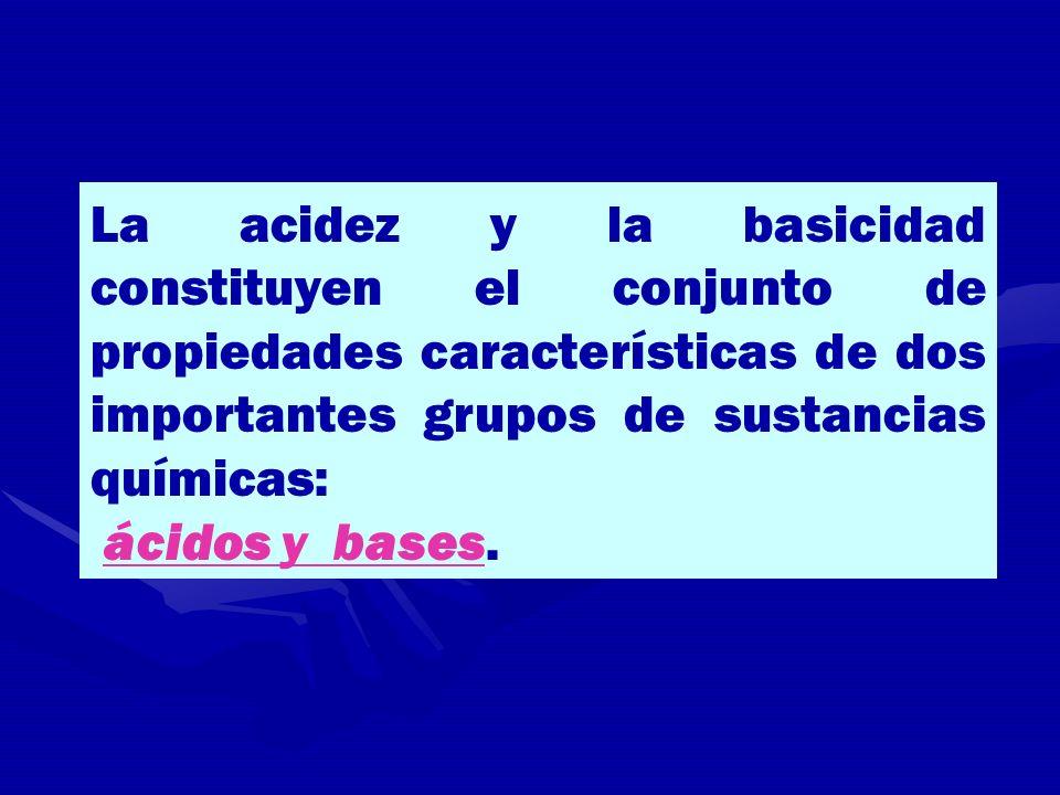 La acidez y la basicidad constituyen el conjunto de propiedades características de dos importantes grupos de sustancias químicas: ácidos y bases.