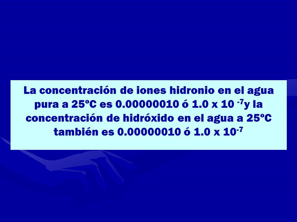 La concentración de iones hidronio en el agua pura a 25ºC es 0.00000010 ó 1.0 x 10 -7 y la concentración de hidróxido en el agua a 25ºC también es 0.0