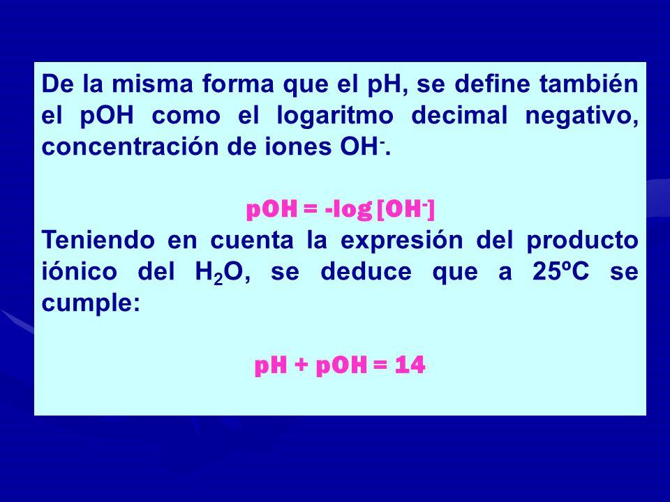 De la misma forma que el pH, se define también el pOH como el logaritmo decimal negativo, concentración de iones OH -. pOH = -log [OH - ] Teniendo en