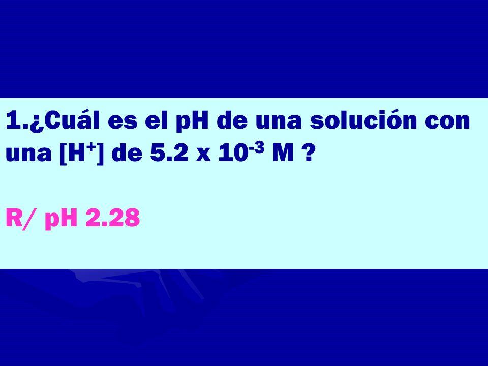 1.¿Cuál es el pH de una solución con una [H + ] de 5.2 x 10 -3 M ? R/ pH 2.28