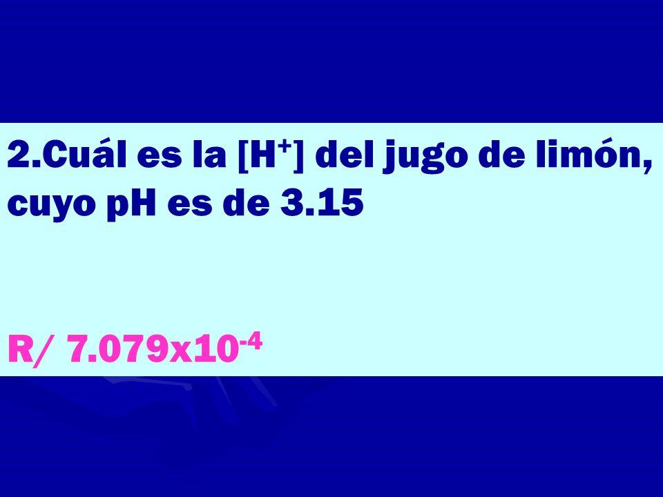 2.Cuál es la [H + ] del jugo de limón, cuyo pH es de 3.15 R/ 7.079x10 -4