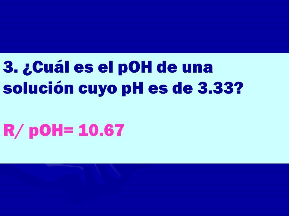3. ¿Cuál es el pOH de una solución cuyo pH es de 3.33? R/ pOH= 10.67