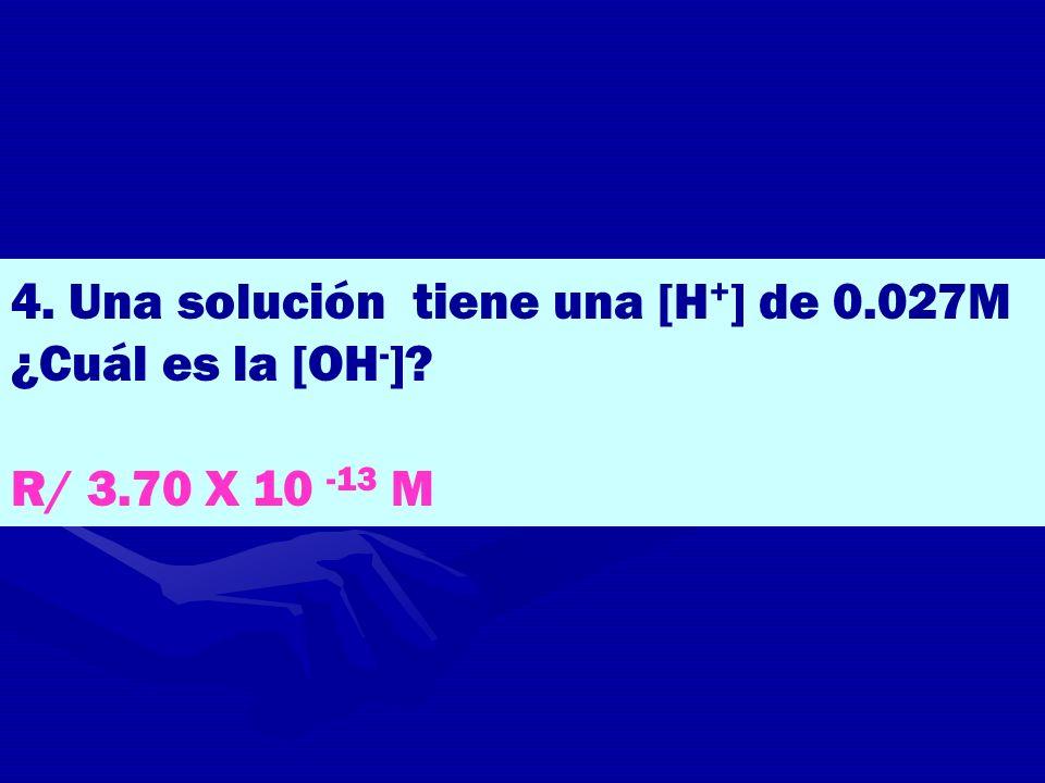 4. Una solución tiene una [H + ] de 0.027M ¿Cuál es la [OH - ]? R/ 3.70 X 10 -13 M