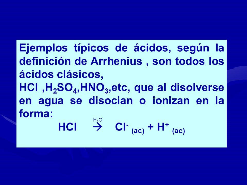 Ejemplos típicos de ácidos, según la definición de Arrhenius, son todos los ácidos clásicos, HCl,H 2 SO 4,HNO 3,etc, que al disolverse en agua se diso