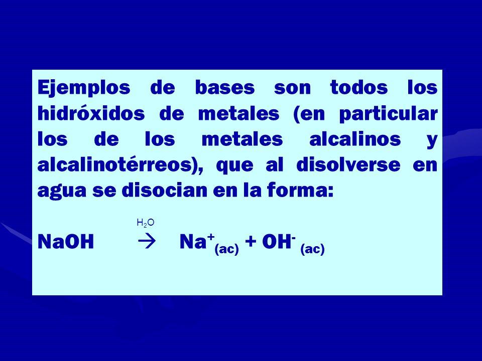 Ejemplos de bases son todos los hidróxidos de metales (en particular los de los metales alcalinos y alcalinotérreos), que al disolverse en agua se dis