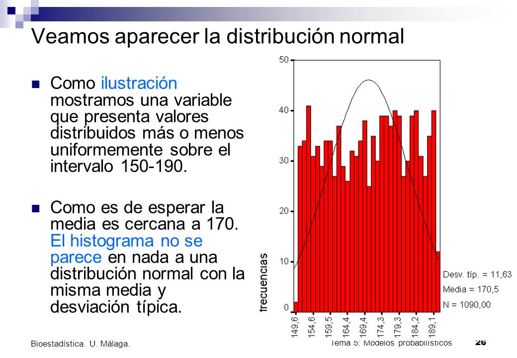 Tema 5: Modelos probabilísticos 25 Bioestadística. U. Málaga. ¿Por qué es importante la distribución normal? Las propiedades que tiene la distribución