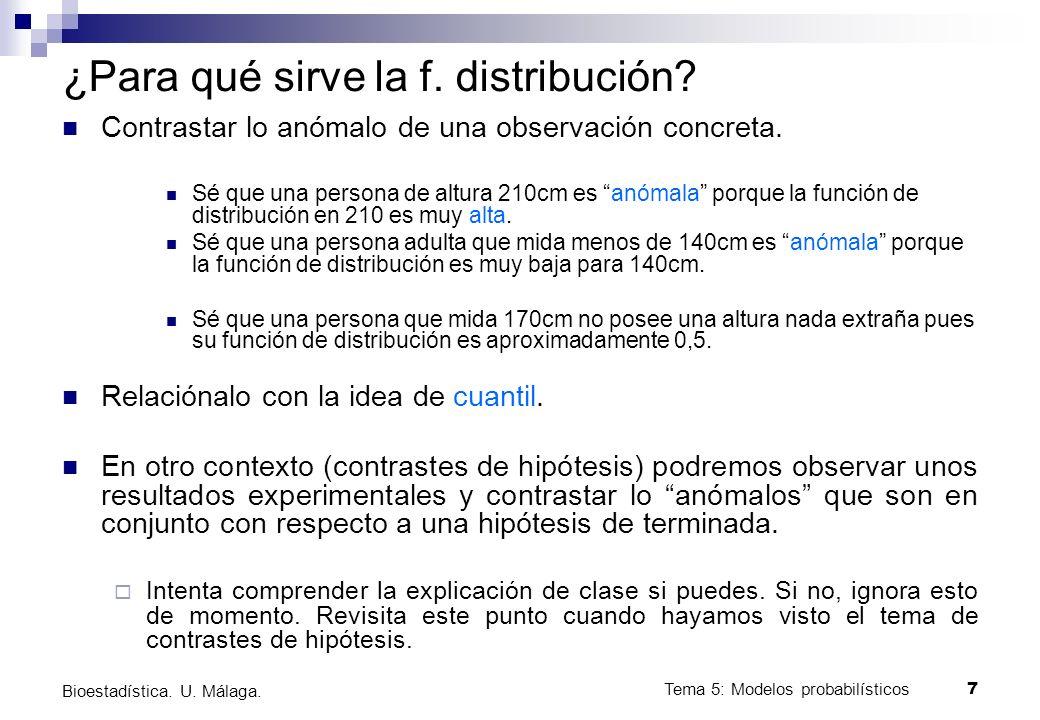 Tema 5: Modelos probabilísticos 6 Bioestadística. U. Málaga. Función de distribución Es la función que asocia a cada valor de una variable, la probabi