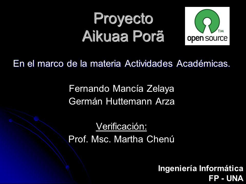 Proyecto Aikuaa Porã En el marco de la materia Actividades Académicas. Fernando Mancía Zelaya Germán Huttemann Arza Verificación: Prof. Msc. Martha Ch