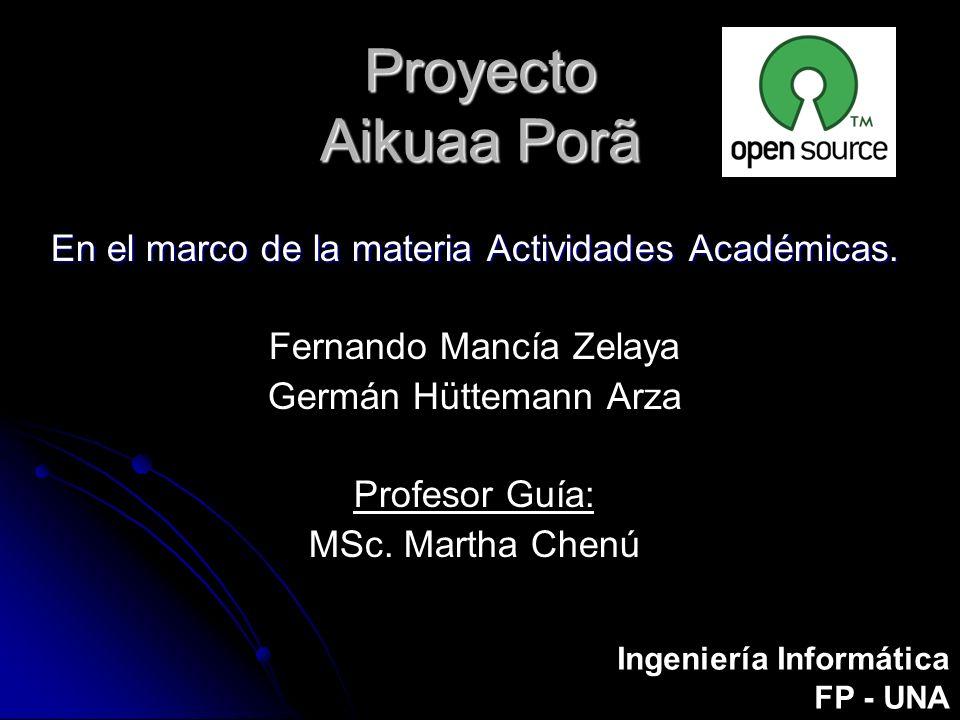 Proyecto Aikuaa Porã En el marco de la materia Actividades Académicas. Fernando Mancía Zelaya Germán Hüttemann Arza Profesor Guía: MSc. Martha Chenú I