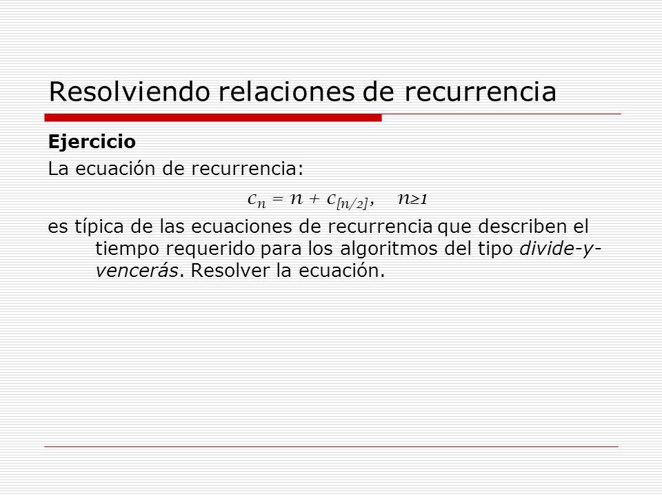 Resolviendo relaciones de recurrencia Ejercicio La ecuación de recurrencia: c n = n + c [n/2], n 1 es típica de las ecuaciones de recurrencia que desc