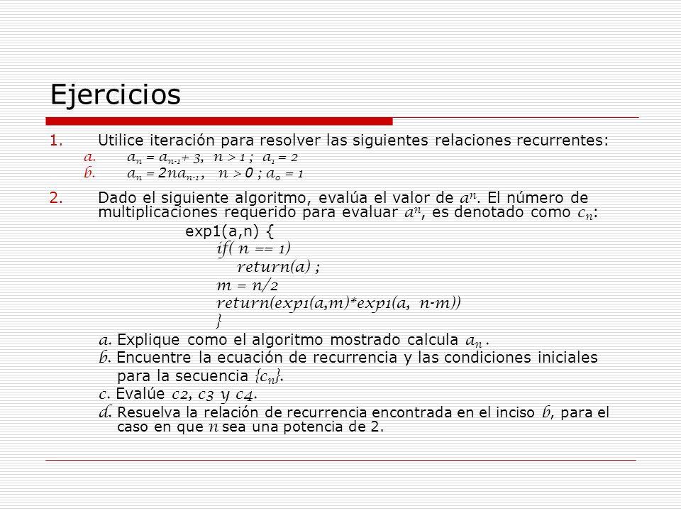 Ejercicios 1.Utilice iteración para resolver las siguientes relaciones recurrentes: a.a n = a n-1 + 3, n > 1 ; a 1 = 2 b.a n = 2 na n-1, n > 0 ; a 0 =
