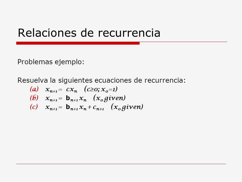 Relaciones de recurrencia Problemas ejemplo: Resuelva la siguientes ecuaciones de recurrencia: (a)x n+1 = cx n ( c0; x 0 =1) (b)x n+1 = b n+1 x n ( x